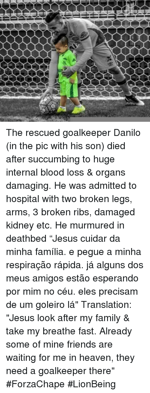 "Bloods, Heaven, and Memes: ーーーー ーーーー The rescued goalkeeper Danilo (in the pic with his son) died after succumbing to huge internal blood loss & organs damaging. He was admitted to hospital with two broken legs, arms, 3 broken ribs, damaged kidney etc. He murmured in deathbed ""Jesus cuidar da minha família. e pegue a minha respiração rápida. já alguns dos meus amigos estão esperando por mim no céu. eles precisam de um goleiro lá"" Translation: ""Jesus look after my family & take my breathe fast. Already some of mine friends are waiting for me in heaven, they need a goalkeeper there"" #ForzaChape  #LionBeing"
