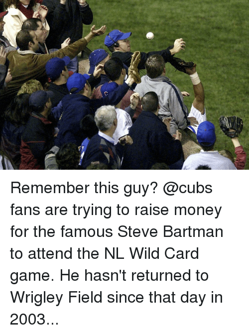 Money, Sports, and Wrigley: 仑 Remember this guy? @cubs fans are trying to raise money for the famous Steve Bartman to attend the NL Wild Card game. He hasn't returned to Wrigley Field since that day in 2003...