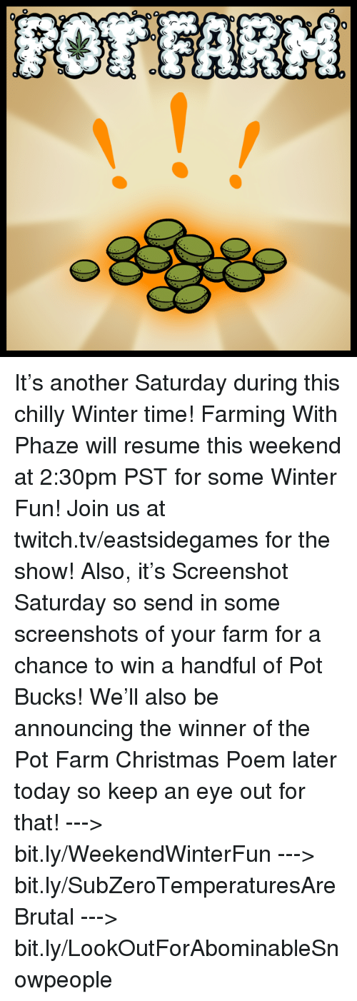 Memes, Twitch, and Chillis: 农  *))ク), :) It's another Saturday during this chilly Winter time! Farming With Phaze will resume this weekend at 2:30pm PST for some Winter Fun! Join us at twitch.tv/eastsidegames for the show!   Also, it's Screenshot Saturday so send in some screenshots of your farm for a chance to win a handful of Pot Bucks! We'll also be announcing the winner of the Pot Farm Christmas Poem later today so keep an eye out for that!   ---> bit.ly/WeekendWinterFun ---> bit.ly/SubZeroTemperaturesAreBrutal ---> bit.ly/LookOutForAbominableSnowpeople