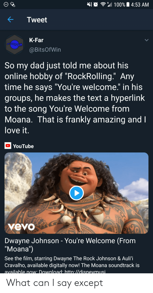 """Dad, Dwayne Johnson, and Love: 埀令"""" 100% 14:53 AM  KTweet  K-Far  @BitsOfWin  So my dad just told me about his  online hobby of """"RockRolling."""" Any  time he savs """"You're welcome."""" in his  groups, he makes the text a hyperlink  to the song You're Welcome from  Moana. That is frankly amazing and  love it  YouTube  yevo  Dwayne Johnson - You're Welcome (From  """"Moana"""")  See the film, starring Dwayne The Rock Johnson & Auli'i  Cravalho, available digitally now! The Moana soundtrack is  available now Download htto.//disnevmusi What can I say except"""