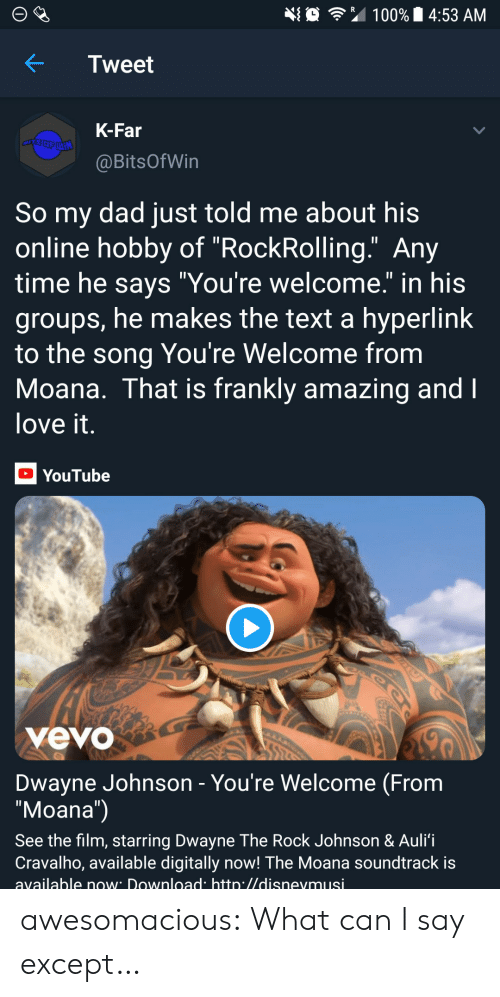 """Dad, Dwayne Johnson, and Love: 埀令"""" 100% 14:53 AM  KTweet  K-Far  @BitsOfWin  So my dad just told me about his  online hobby of """"RockRolling."""" Any  time he savs """"You're welcome."""" in his  groups, he makes the text a hyperlink  to the song You're Welcome from  Moana. That is frankly amazing and  love it  YouTube  yevo  Dwayne Johnson - You're Welcome (From  """"Moana"""")  See the film, starring Dwayne The Rock Johnson & Auli'i  Cravalho, available digitally now! The Moana soundtrack is  available now Download htto.//disnevmusi awesomacious:  What can I say except…"""