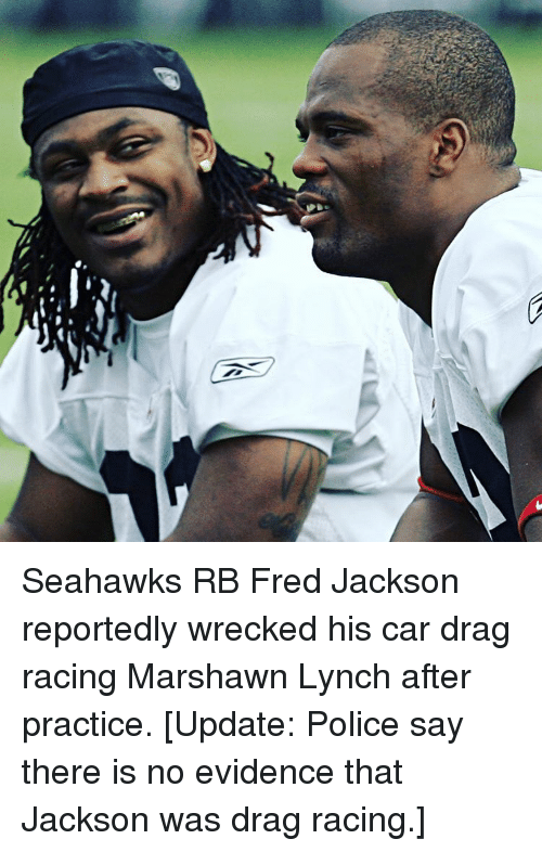 Cars, Marshawn Lynch, and Police: 夛. Seahawks RB Fred Jackson reportedly wrecked his car drag racing Marshawn Lynch after practice. [Update: Police say there is no evidence that Jackson was drag racing.]