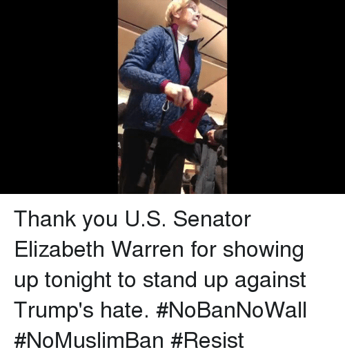 Elizabeth Warren, Memes, and 🤖: /女 Thank you U.S. Senator Elizabeth Warren for showing up tonight to stand up against Trump's hate. #NoBanNoWall #NoMuslimBan #Resist