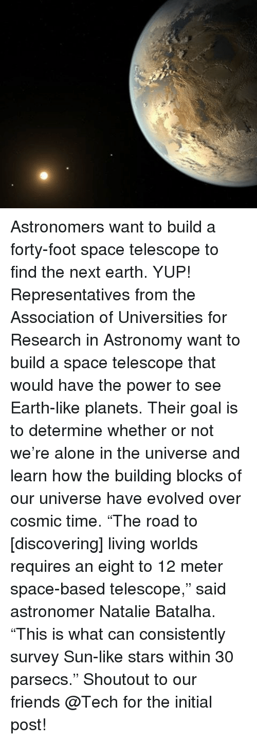 """Memes, 🤖, and Foot: 烈 Astronomers want to build a forty-foot space telescope to find the next earth. YUP! Representatives from the Association of Universities for Research in Astronomy want to build a space telescope that would have the power to see Earth-like planets. Their goal is to determine whether or not we're alone in the universe and learn how the building blocks of our universe have evolved over cosmic time. """"The road to [discovering] living worlds requires an eight to 12 meter space-based telescope,"""" said astronomer Natalie Batalha. """"This is what can consistently survey Sun-like stars within 30 parsecs."""" Shoutout to our friends @Tech for the initial post!"""