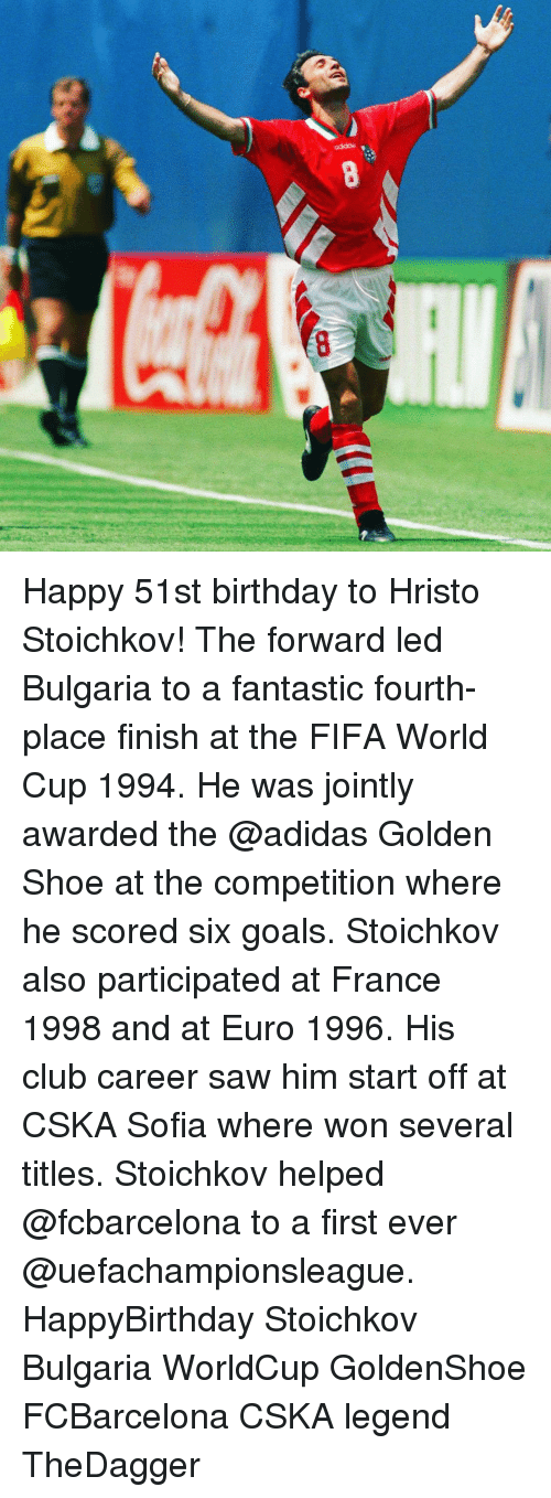 Memes, Fifa World Cup, and Bulgaria: 瘫瀟  8 Happy 51st birthday to Hristo Stoichkov! The forward led Bulgaria to a fantastic fourth-place finish at the FIFA World Cup 1994. He was jointly awarded the @adidas Golden Shoe at the competition where he scored six goals. Stoichkov also participated at France 1998 and at Euro 1996. His club career saw him start off at CSKA Sofia where won several titles. Stoichkov helped @fcbarcelona to a first ever @uefachampionsleague. HappyBirthday Stoichkov Bulgaria WorldCup GoldenShoe FCBarcelona CSKA legend TheDagger