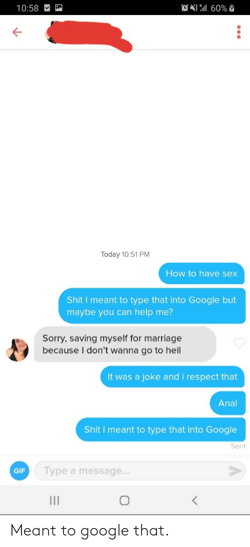 Gif, Google, and Marriage: 设点60%  10:58  Today 10:51 PM  How to have sex  Shit I meant to type that into Google but  maybe you can help me?  Sorry, saving myself for marriage  because I don't wanna go to hell  It was  a joke and i respect that  Anal  Shit I meant to type that into Google  Sent  Type a message...  GIF  11 Meant to google that.
