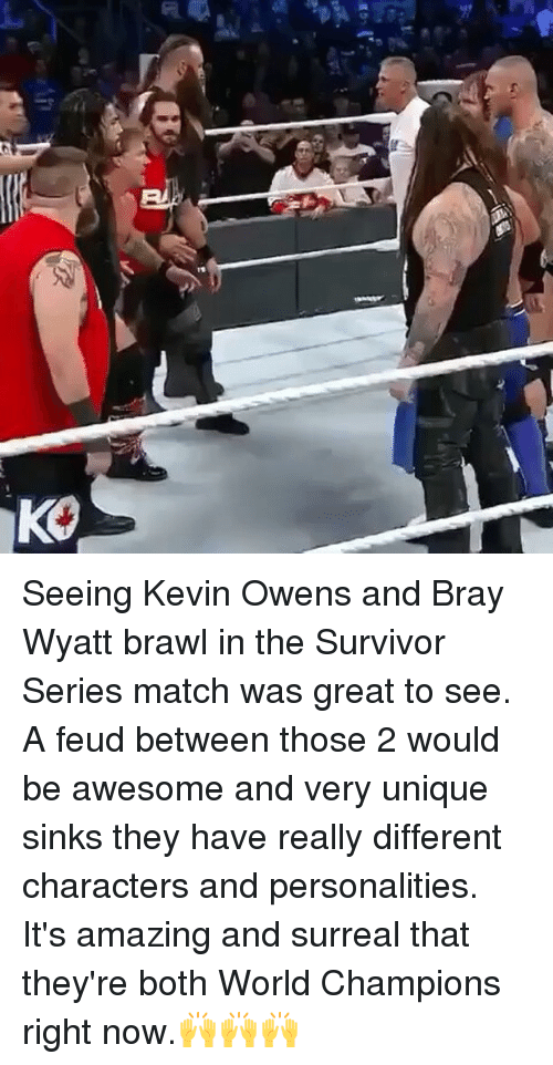 Memes, Survivor, and Match: 馋  KO Seeing Kevin Owens and Bray Wyatt brawl in the Survivor Series match was great to see. A feud between those 2 would be awesome and very unique sinks they have really different characters and personalities. It's amazing and surreal that they're both World Champions right now.🙌🙌🙌