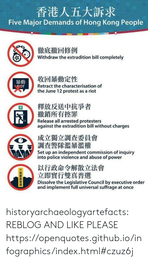 Police, Protest, and Riot: 香港人五大訴求  Five Major Demands of Hong Kong People  徹底撤回修例  Withdraw the extradition bill completely  收回暴動定性  暴動  Retract the characterisation of  RIOT  the June 12 protest as a riot  釋放反送中抗爭者  撤銷所有控罪  Release all arrested protesters  against the extradition bill without charges  成立獨立調查委員會  調查警隊濫暴濫權  Set up an independent commission of inquiry  into police violence and abuse of power  以行政命令解散立法會  立即實行雙真普選  Dissolve the Legislative Council by executive order  and implement full universal suffrage at once  14我要真普選 historyarchaeologyartefacts:  REBLOG AND LIKE PLEASE https://openquotes.github.io/infographics/index.html#czuz6j