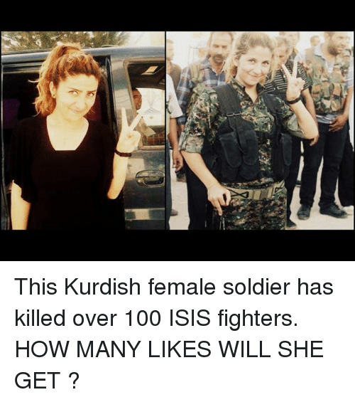 Isis, Memes, and Soldiers: 에 This Kurdish female soldier has killed over 100 ISIS fighters.   HOW MANY  LIKES WILL SHE GET ?
