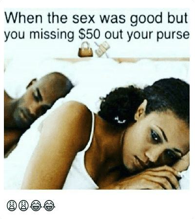 😩😩😂😂: When the sex was good but you missing $50 Out your purse 👛 💸 😩😩😂😂