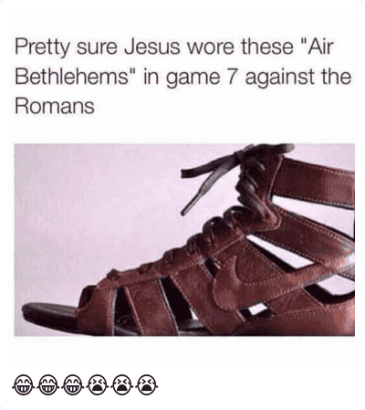 "😂😂😂😭😭😭: Pretty sure Jesus wore these ""Air Bethlehems"" in game 7 against the Romans 😂😂😂😭😭😭"