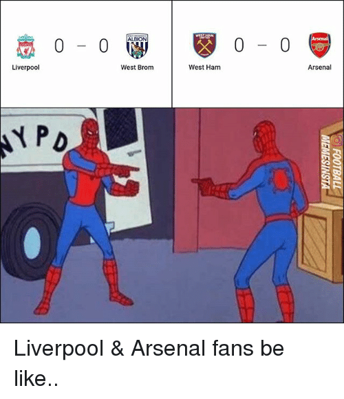 Arsenal, Be Like, and Memes: 0-0  0- 0  Liverpool  West Brom  West Ham  Arsenal Liverpool & Arsenal fans be like..