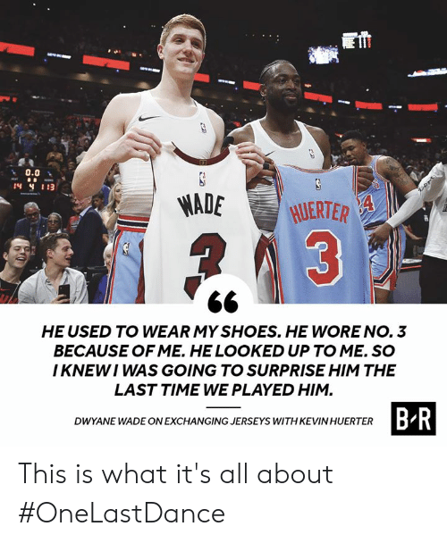 Dwyane Wade, Shoes, and Time: 0.0  MADE HJERTER  HE USED TO WEAR MY SHOES. HE WORE NO. 3  BECAUSE OF ME. HE LOOKED UP TO ME. SO  I KNEWI WAS GOING TO SURPRISE HIM THE  LAST TIME WE PLAYED HIM  B R  DWYANE WADE ON EXCHANGING JERSEYS WITH KEVIN HUERTER This is what it's all about #OneLastDance
