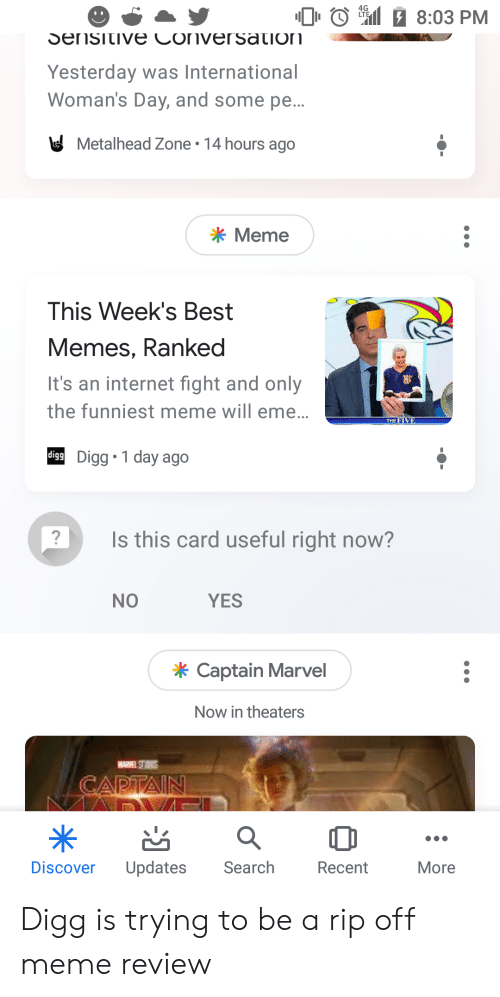 Internet, Meme, and Memes: 0 0 Sal  8:03 PM  Yesterday was International  Woman's Day, and some pe..  Metalhead Zone . 14 hours ago  Meme  This Week's Best  Memes, Ranked  It's an internet fight and only  the funniest meme will eme..  igg Digg 1 day ago  ly  THE  Is this card useful right now?  NO  YES  Captain Marvel  Now in theaters  Discover Updates Search Recent  More Digg is trying to be a rip off meme review
