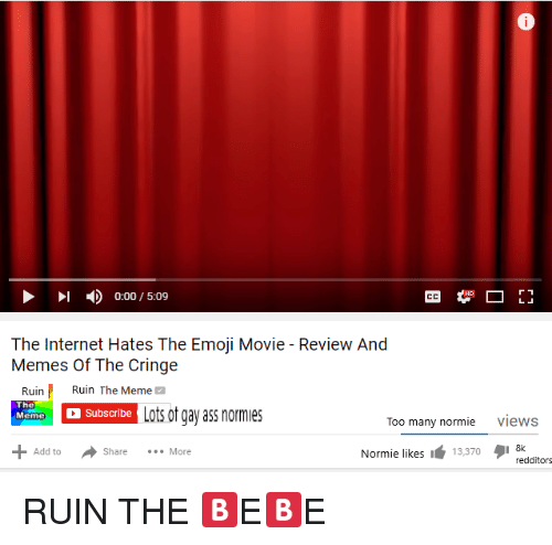 Ass, Emoji, and Internet: 0:00 / 5:09  The Internet Hates The Emoji Movie - Review And  RuinRuin The Meme  The  ubascribe Lots ot gay ass normes  Too many normie views  Normie likes I13,370I 8k  Add to  Share More  redditors