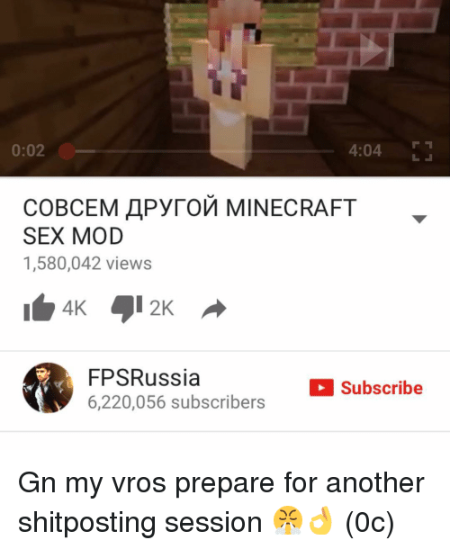 Memes, 🤖, and Fpsrussia: 0:02  4:04  COBCEM APyroM MINECRAFT  SEX MOD  1,580,042 views  FPSRussia  Subscribe  6.220.056 subscribers Gn my vros prepare for another shitposting session 😤👌 (0c)