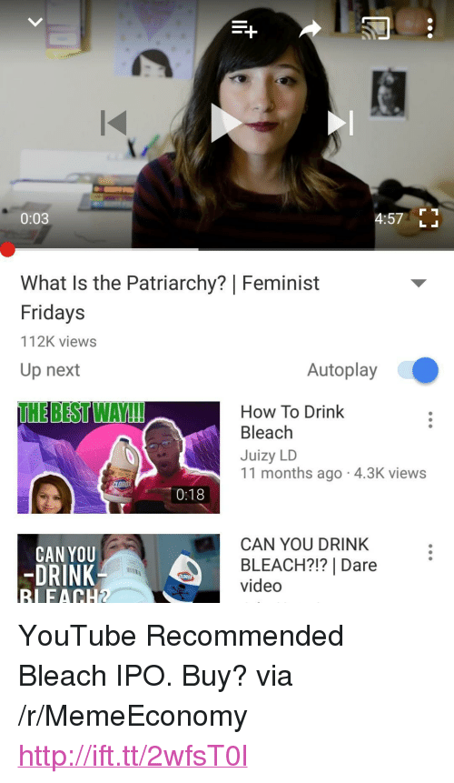 "youtube.com, Best, and Bleach: 0:03  4:57 L  What Is the Patriarchy? | Feminist  Fridays  112K views  Up next  Autoplay  THE BEST WAY!  How To Drink  Bleach  Juizy LD  11 months ago 4.3K views  0:18  CAN YOU DRINK  CAN YOU  -DRINK  RIFACH2  BLEACH?!? | Dare  video  CLOROX <p>YouTube Recommended Bleach IPO. Buy? via /r/MemeEconomy <a href=""http://ift.tt/2wfsT0l"">http://ift.tt/2wfsT0l</a></p>"