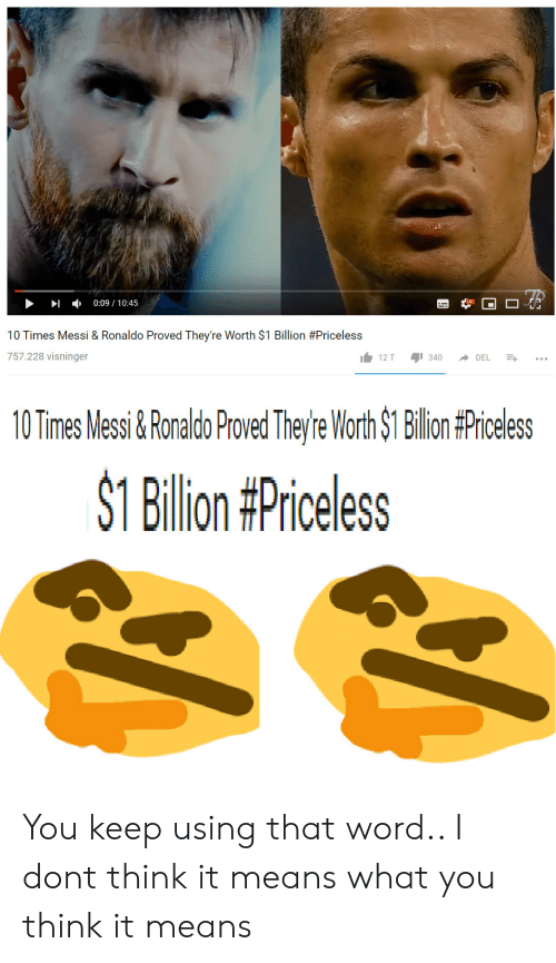 Messi, Ronaldo, and Word: -  0:09 / 10:45  10 Times Messi & Ronaldo Proved They're Worth $1 Billion #Priceless  757.228 visninger  10TimesMessi&RonaldoProvedThey'reWorth$1 Billion#Priceless  SI Billion#Priceless You keep using that word.. I dont think it means what you think it means