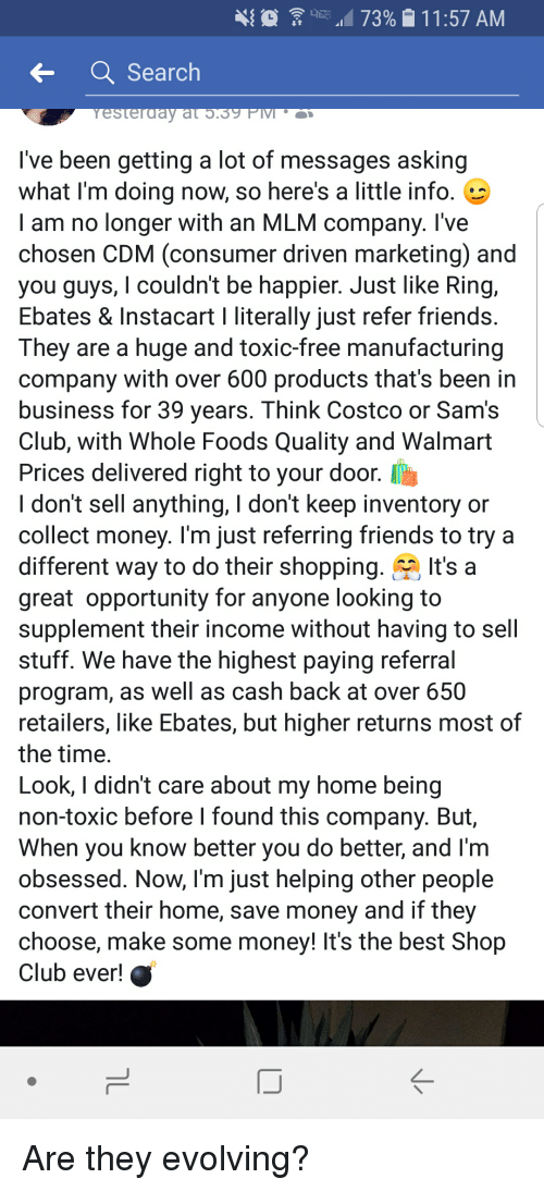 Club, Costco, and Friends: 0  '1.473% e 1 1 :57 AM  Search  I've been getting a lot of messages asking  what I'm doing now, so here's a little info.  I am no longer with an MLM company. l've  chosen CDM (consumer driven marketing) and  you guys, I couldn't be happier. Just like Ring,  Ebates & Instacart I literally just refer friends  They are a huge and toxic-free manufacturing  company with over 600 products that's been in  business for 39 years. Think Costco or Sam's  Club, with Whole Foods Quality and Walmart  Prices delivered right to your door. I  I don't sell anything, I don't keep inventory or  collect money. l'm just referring friends to try a  different way to do their shopping.It's a  great opportunity for anyone looking to  supplement their income without having to sell  stuff. We have the highest paying referral  program, as well as cash back at over 650  retailers, like Ebates, but higher returns most of  the time  Look, I didn't care about my home being  non-toxic before I found this company. But  When you know better you do better, and I'm  obsessed. Now, I'm just helping other people  convert their home, save money and if they  choose, make some money! It's the best Shop  Club ever