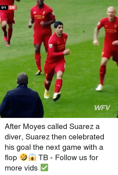 Memes, Game, and Goal: 0-1  Liv  WFV After Moyes called Suarez a diver, Suarez then celebrated his goal the next game with a flop 🤣😱 TB - Follow us for more vids ✅