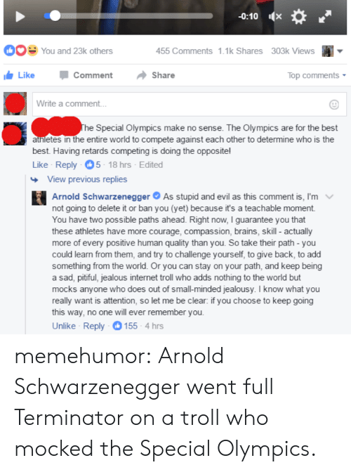 Arnold Schwarzenegger, Brains, and Internet: -0:10  9 You and 23k others  455 Comments 1.1k Shares  303k Views  Like -Comment -Share  Top comments  Write a comment  Special Olympics make no sense. The Olympics are for the best  atnletes in the entire world to compete against each other to determine who is the  best. Having retards competing is doing the opposite!  Like Reply 5-18 hrs Edited  View previous replies  Arnold Schwarzenegger As stupid and evil as this comment is, I'm  not going to delete it or ban you (yet) because it's a teachable moment  You have two possible paths ahead. Right now, I guarantee you that  these athletes have more courage, compassion, brains, skill - actually  more of every positive human quality than you. So take their path - you  could learn from them, and try to challenge yourself, to give back, to add  something from the world. Or you can stay on your path, and keep being  a sad, pitiful, jealous internet troll who adds nothing to the world but  mocks anyone who does out of small-minded jealousy. I know what you  really want is attention, so let me be clear: if you choose to keep going  this way, no one will ever remember you  Unlike Reply 155- 4 hrs memehumor:  Arnold Schwarzenegger went full Terminator on a troll who mocked the Special Olympics.