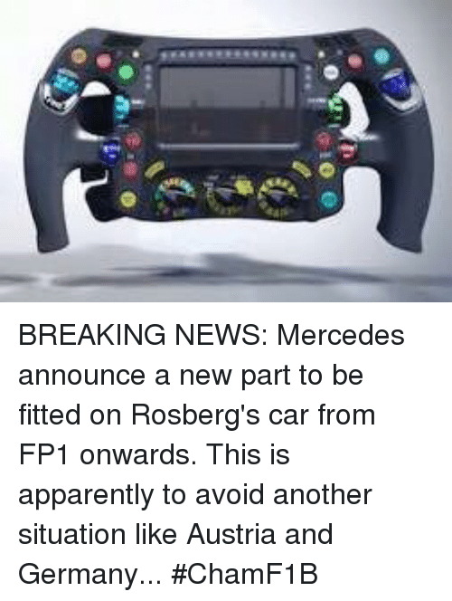 Apparently, Cars, and Mercedes: 0-10 @ BREAKING NEWS: Mercedes announce a new part to be fitted on Rosberg's car from FP1 onwards. This is apparently to avoid another situation like Austria and Germany...  #ChamF1B