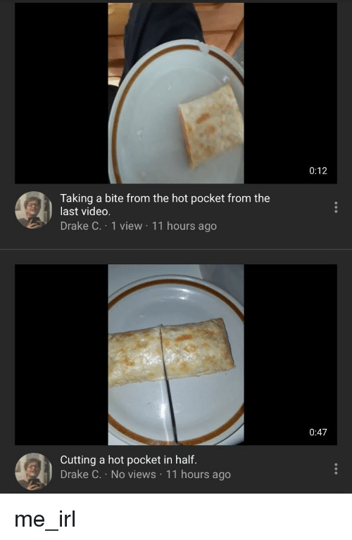 Drake, Video, and Irl: 0:12  Taking a bite from the hot pocket from the  last video  Drake C. 1 view 11 hours ago  0:47  Cutting a hot pocket in half  Drake C. No views 11 hours ago