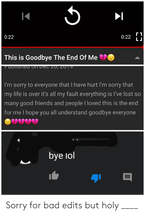 Bad, Friends, and Life: 0:22  0:22  This is Goodbye The End Of Me  PUbIISTieu off De  C 20, 2U19  I'm sorry to everyone that I have hurt I'm sorry that  my life is over it's all my fault everything is l've lost so  many good friends and people I loved this is the end  for me I hope you all understand goodbye everyone  bye lol Sorry for bad edits but holy ____