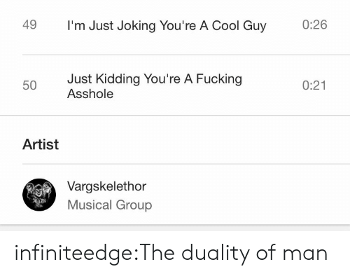 Fucking, Tumblr, and Blog: 0:26  49  I'm Just Joking You're A Cool Guy  Just Kidding You're A Fucking  Asshole  0:21  50  Artist  Vargskelethor  Musical Group  iN infiniteedge:The duality of man