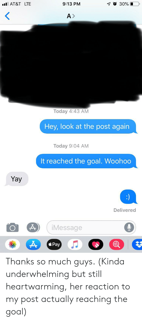 Goal, Today, and Her: 0 30%  9:13 PM  lAT&T LTE  A>  Today 4:43 AM  Hey,look at the post again  Today 9:04 AM  It reached the goal. Woohoo  Yay  Delivered  iMessage Thanks so much guys. (Kinda underwhelming but still heartwarming, her reaction to my post actually reaching the goal)