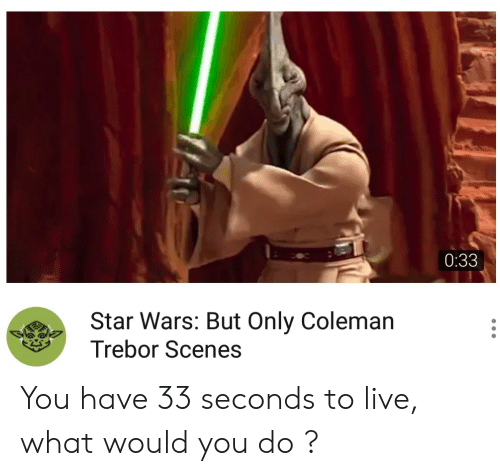Star Wars, Live, and Star: 0:33  Star Wars: But Only Coleman  Trebor Scenes You have 33 seconds to live, what would you do ?