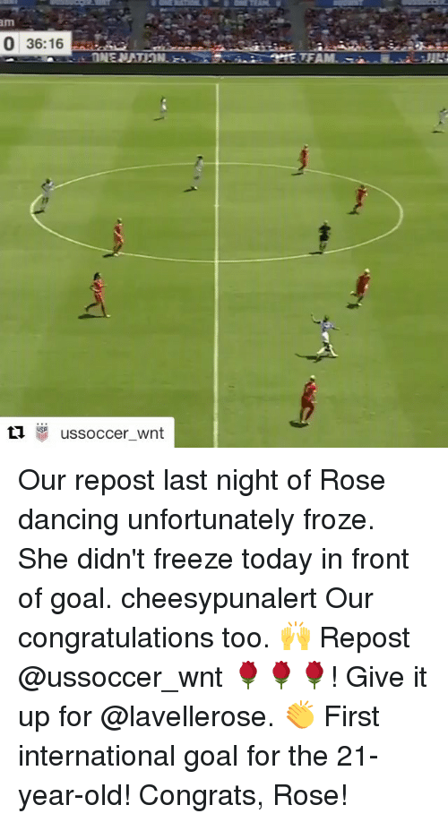 Dancing, Memes, and Congratulations: 0 36:16  ti.  ussoccer wnt Our repost last night of Rose dancing unfortunately froze. She didn't freeze today in front of goal. cheesypunalert Our congratulations too. 🙌 Repost @ussoccer_wnt 🌹🌹🌹! Give it up for @lavellerose. 👏 First international goal for the 21-year-old! Congrats, Rose!