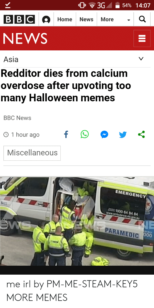 Dank, Halloween, and Memes: 0 3G -54% 14:07  Home News More  NEWS  Asia  Redditor dies from calcium  overdose after upvoting too  many Halloween memes  BBC NewS  O 1 hour ago  Miscellaneous  EMERGENCY  1800 64 84 84  PARAMEDIC me irl by PM-ME-STEAM-KEY5 MORE MEMES