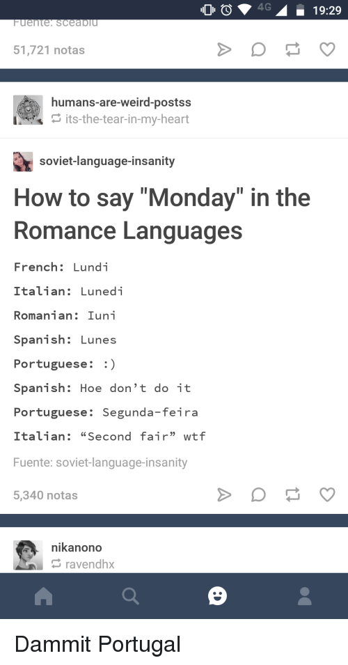 """Hoe, Spanish, and Tumblr: 0 4G19:29  51,721 notas  humans-are-weird-postss  its-the-tear-in-my-heart  soviet-language-insanity  How to say """"Monday"""" in the  Romance Languages  French: Lundi  Italian: Lunedi  Romanian: Iuni  Spanish: Lunes  Portuguese:  Spanish: Hoe don't do it  Portuguese: Segunda-feira  Italian: """"Second fair"""" wtf  Fuente: soviet-language-insanity  5,340 notas  nikanono  ravendhx Dammit Portugal"""