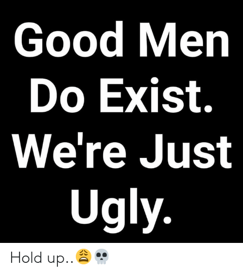 Ugly, Good, and Hood: 0  8  Good Men  2  Do Exist.  We're Just  Ugly Hold up..😩💀
