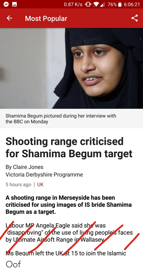 """Target, Eagle, and Images: 0.87 K/s 0  76%  6:06:21  Most Popular  Shamima Begum pictured during her interview with  the BBC on Monday  Shooting range criticised  for Shamima Begum target  By Claire Jones  Victoria Derbyshire Programme  5 hours ago 