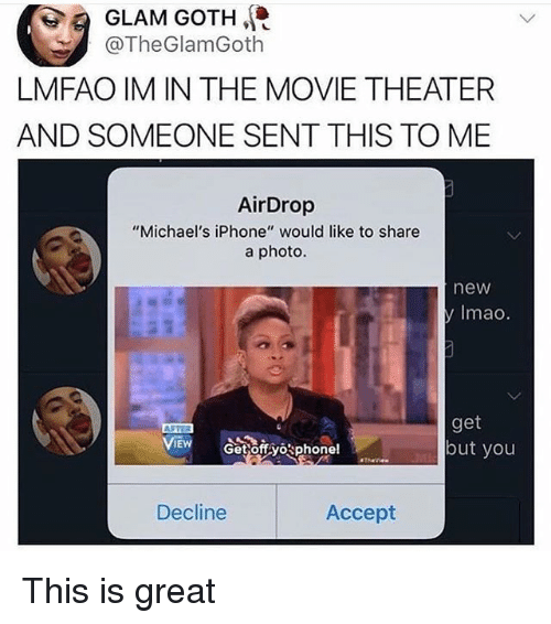 "Iphone, Movie, and Movie Theater: 0.9 GLAM GOTH  LMFAO IM IN THE MOVIE THEATER  AND SOMEONE SENT THIS TO ME  @TheGlamGoth  AirDrop  ""Michael's iPhone"" would like to share  a photo.  new  y Imao.  get  but you  VIEW s  Get offvophone!  Decline  Accept This is great"