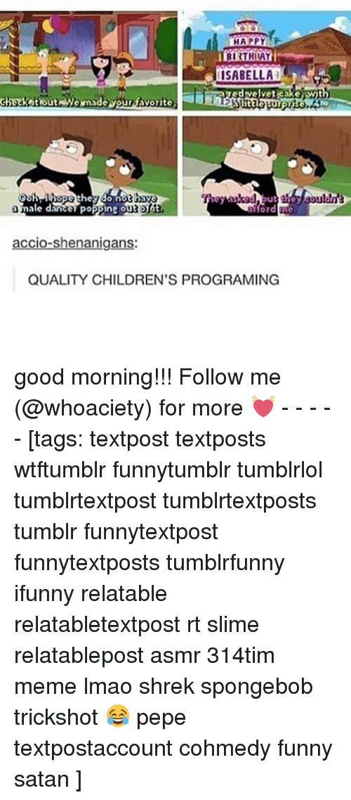 Funny, Lmao, and Meme: 0  A PPYs  ISABELLA  edrvelvet cakewith  Checket out Wemade your favorite  ale dancer Poppne ougo  accio-shenanigans:  QUALITY CHILDREN'S PROGRAMING good morning!!! Follow me (@whoaciety) for more 💓 - - - - - [tags: textpost textposts wtftumblr funnytumblr tumblrlol tumblrtextpost tumblrtextposts tumblr funnytextpost funnytextposts tumblrfunny ifunny relatable relatabletextpost rt slime relatablepost asmr 314tim meme lmao shrek spongebob trickshot 😂 pepe textpostaccount cohmedy funny satan ]
