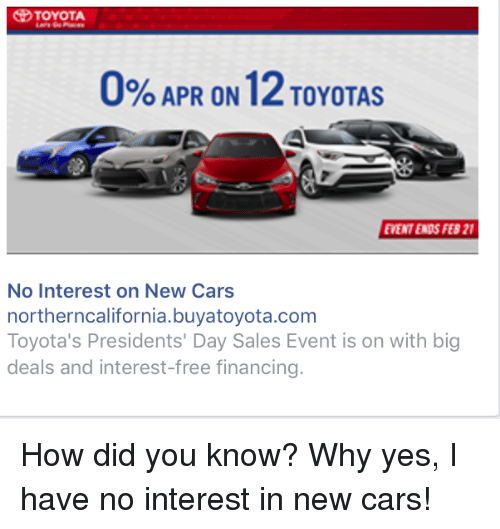 0 Apr On 12toyotas Ement Ends Feb 21 No Interest On New Cars Northerncaliforniabuyatoyotacom Toyota S Presidents Day Sales Event Is On With Big Deals And Interest Free Financing How Did You Know Why