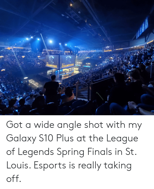 Finals, League of Legends, and Spring: 0  CHAMPIONS  SPI  CHAMPIONS  CHAMPIONS Got a wide angle shot with my Galaxy S10 Plus at the League of Legends Spring Finals in St. Louis. Esports is really taking off.