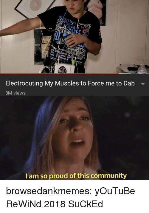 Community, Tumblr, and youtube.com: 0 co  fence  1016  Electrocuting My Muscles to Force me to Dab -  3M views  I am so proud of this community browsedankmemes:  yOuTuBe ReWiNd 2018 SuCkEd