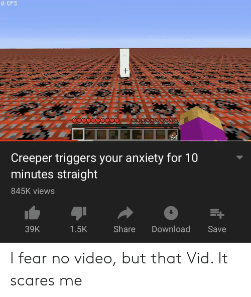 Anxiety, Video, and Dank Memes: 0 CPS  +  64  Creeper triggers your anxiety for 10  minutes straight  845K views  39K  Share  Download  Save  1.5K I fear no video, but that Vid. It scares me