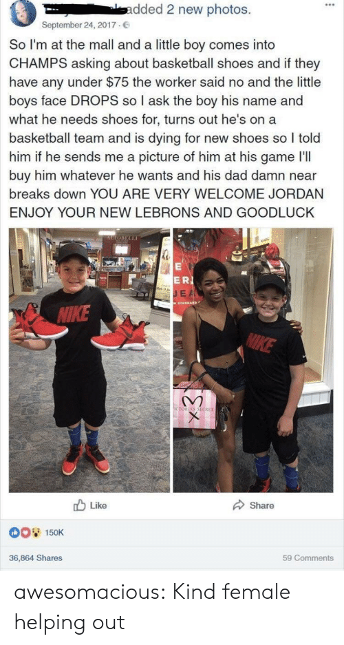 Basketball, Dad, and Shoes: 0  -dded 2 new photos.  September 24, 2017.  So I'm at the mall and a little boy comes into  CHAMPS asking about basketball shoes and if they  have any under $75 the worker said no and the little  boys face DROPS so I ask the boy his name and  what he needs shoes for, turns out he's on a  basketball team and is dying for new shoes so I told  him if he sends me a picture of him at his game I'll  buy him whatever he wants and his dad damn near  breaks down YOU ARE VERY WELCOME JORDAN  ENJOY YOUR NEW LEBRONS AND GOODLUCK  UTOBELLI  ERI  E A  IKE  CTORİAS SECRET  b Like  Share  0O 150K  36,864 Shares  59 Comments awesomacious:  Kind female helping out