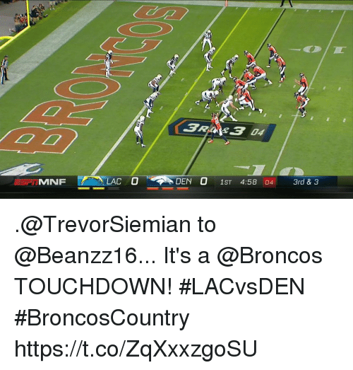 Memes, Broncos, and 🤖: 0  DEN O 1ST 4:58 04 3rd & 3 .@TrevorSiemian to @Beanzz16...  It's a @Broncos TOUCHDOWN! #LACvsDEN #BroncosCountry https://t.co/ZqXxxzgoSU