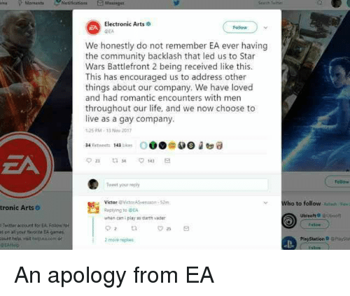 Community, Darth Vader, and Life: 0  Electronic Arts  DEA  EA  Follow  We honestly do not remember EA ever having  the community backlash that led us to Star  Wars Battlefront 2 being received like this.  This has encouraged us to address other  things about our company. We have loved  and had romantic encounters with men  throughout our life, and we now choose to  live as a gay company  25 PM-33 Now 2017  odew  Teeet your reply  Victor BVictor ASv  52  Who to follow ei  tronic ArtsO  pying to EA  when can i play as darth vader  Twitter account for EA Fallos tot  t on all your aorte A games  2more rep  PlsyStation GPaa An apology from EA