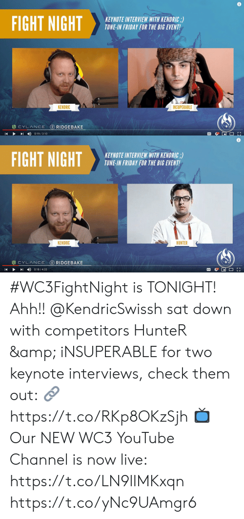 Friday, Memes, and youtube.com: 0  FIGHT NIGHTHEB SEBRU  KEYNOTE INTERVIEW WITH KENDRIC,)  TUNE-IN FRIDAY FOR THE BIG EVENT  INSUPERABLE  KENDRIC   KEYNOTE INTERVIEW WITH KENDRIC;)  TUNE-IN FRIDAY FOR THE BIG EVENT  KENDRIC  HUNTER  ▶ 이 4) 0:18 / 4:33 #WC3FightNight is TONIGHT! Ahh!!  @KendricSwissh sat down with competitors HunteR & iNSUPERABLE for two keynote interviews, check them out:  🔗 https://t.co/RKp8OKzSjh  📺 Our NEW WC3 YouTube Channel is now live: https://t.co/LN9lIMKxqn https://t.co/yNc9UAmgr6