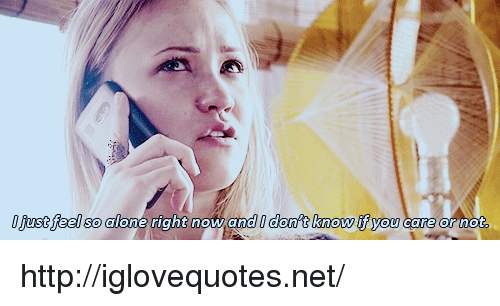 Being Alone, Http, and Net: 0 fust feel so alone right now and I don't know if you  st feel So alone rant now ana nd  care or not http://iglovequotes.net/