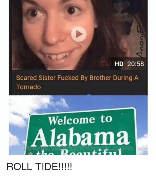 Memes, Alabama, and Tornado: 0  HD 20:58  Scared Sister Fucked By Brother During A  Tornado  Welcome to  Alabama ROLL TIDE!!!!!