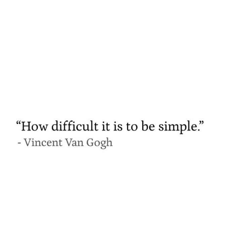 "Vincent Van Gogh, How, and Simple: 0)  ""How difficult it is to be simple.""  Vincent Van Gogh"