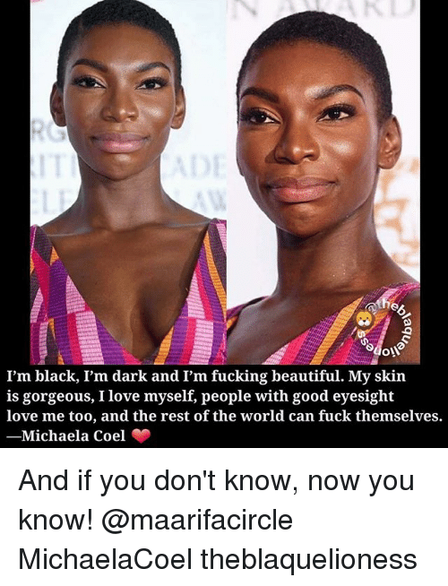 Beautiful, Fucking, and Love: 0  I'm black, I'm dark and I'm fucking beautiful. My skin  is gorgeous, I love myself, people with good eyesight  love me too, and the rest of the world can fuck themselves.  -Michaela Coel And if you don't know, now you know! @maarifacircle MichaelaCoel theblaquelioness